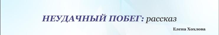 """""""Неудачный побег"""" рассказы Елены Хохловой"""