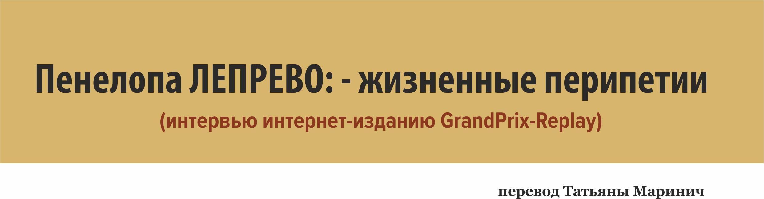 Пенелопа Лепрево: - жизненные перипетии (интервью интернет-изданию GrandPrix-Replay)